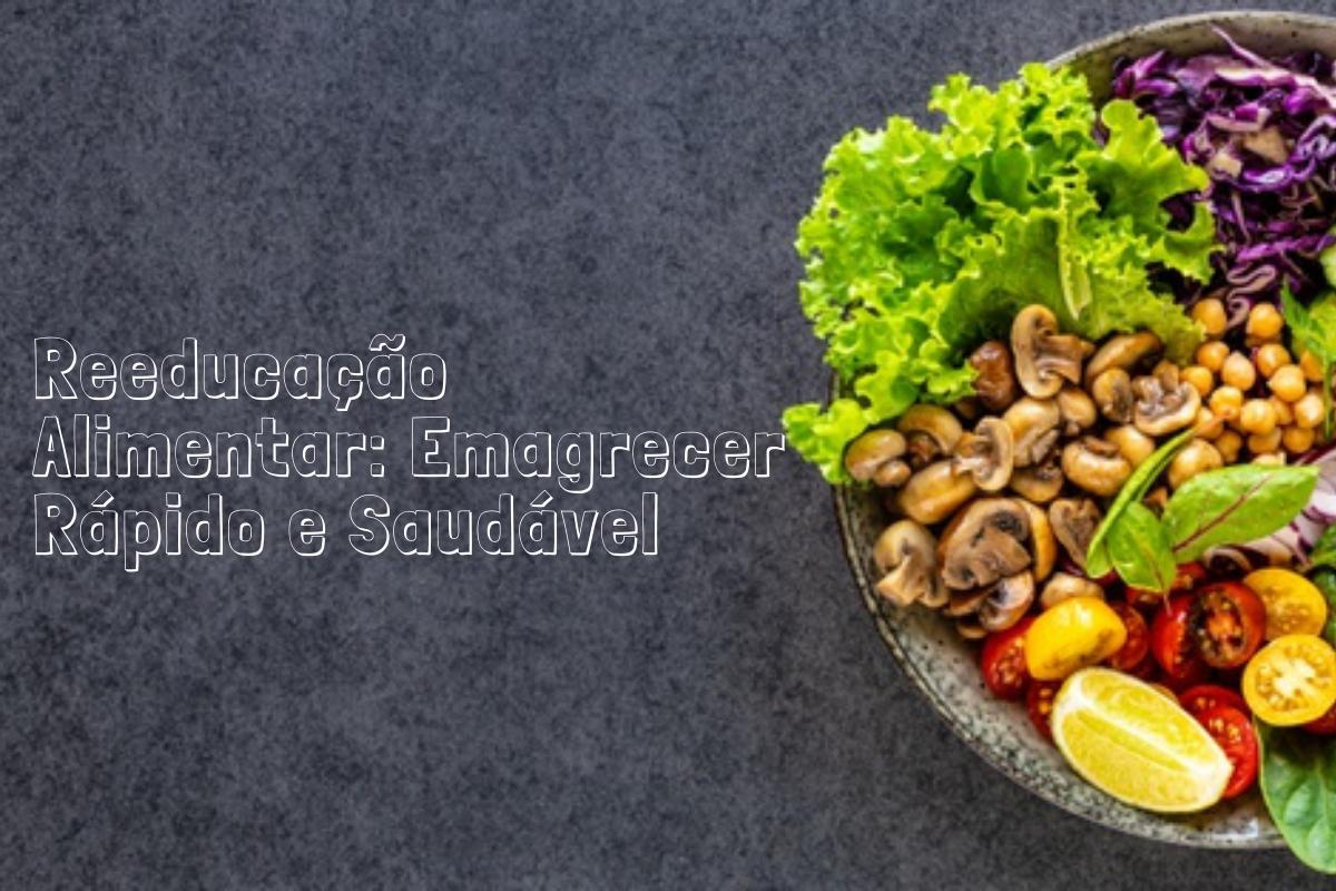 Reeducação Alimentar: Saiba como emagrecer rápido e saudável
