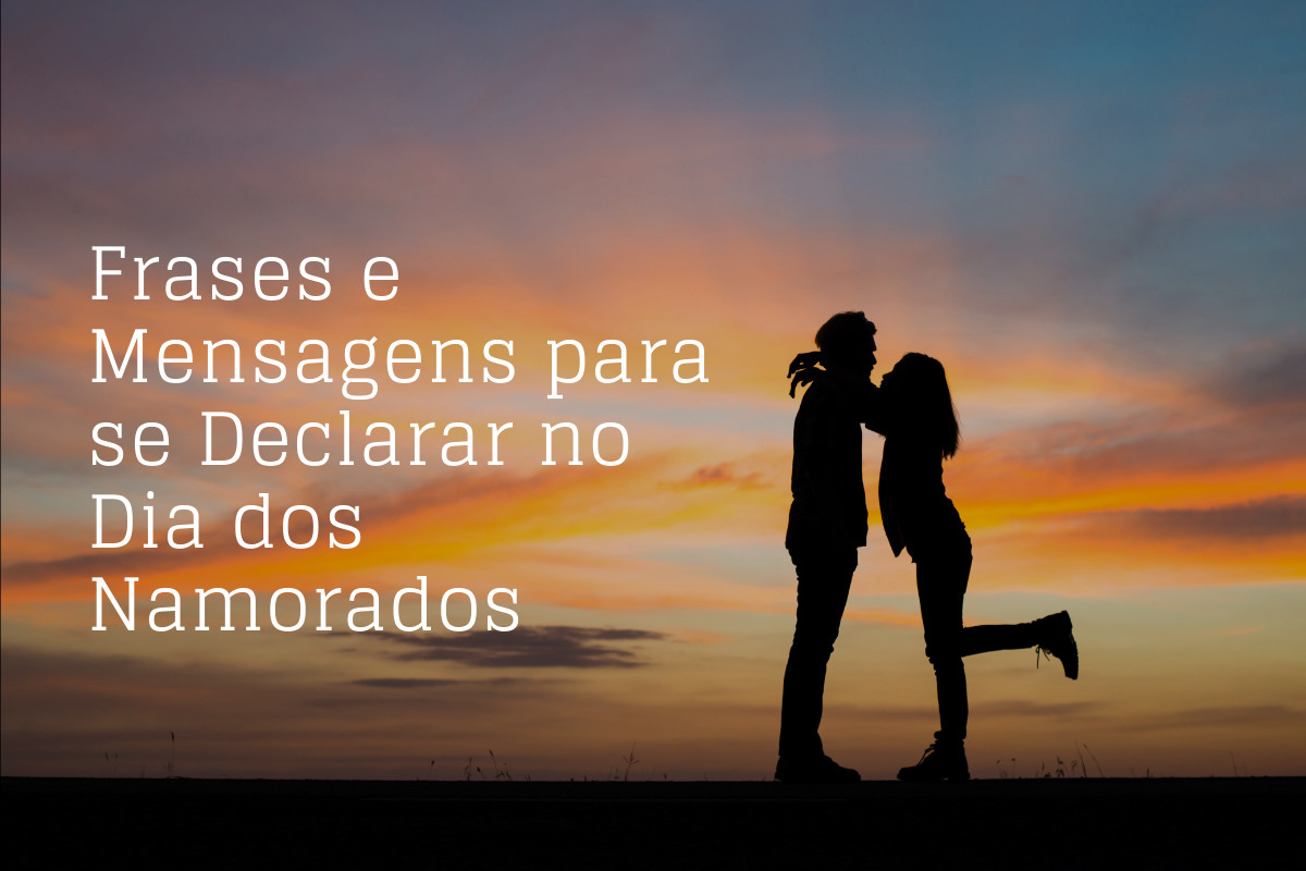 Frases e Mensagens para se Declarar no Dia dos Namorados